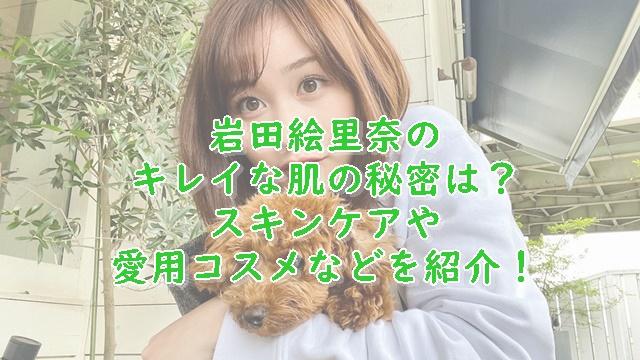 岩田絵里奈の肌がキレイ!スキンケアなどの美容法を紹介!