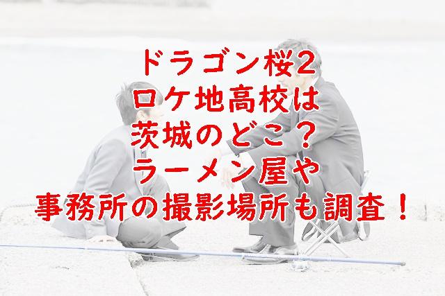 ドラゴン桜2ロケ地高校は茨城のどこ?ラーメン屋や事務所の撮影場所も調査!
