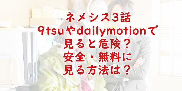ネメシス無料動画3話は9tsuやdailymotionで見ると危険?安全に見る方法を紹介!