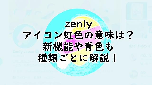 ゼンリーアイコンの周り虹色の意味は?青色種類ごとに解説!
