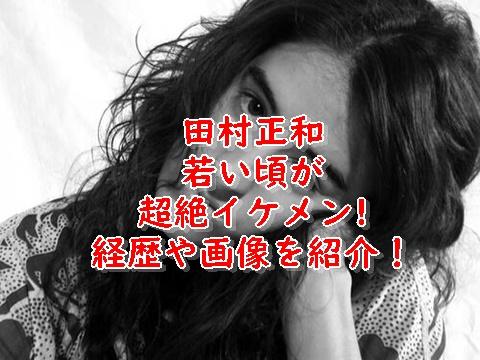 田村正和若い頃はハーフイケメン?かっこいい顔画像を紹介!