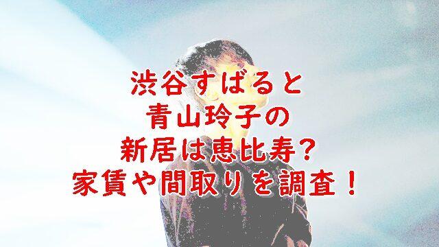 青山玲子と渋谷すばるマンションどこ?家賃や間取りを調査!