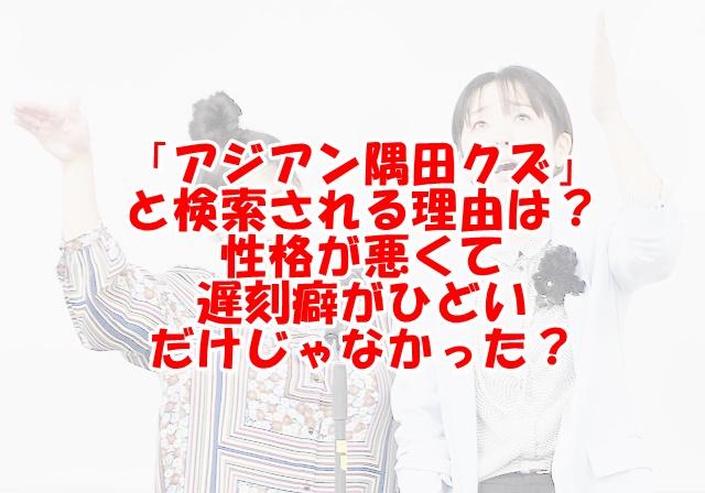 アジアン隅田クズの理由は性格悪いし遅刻癖がひどいから?