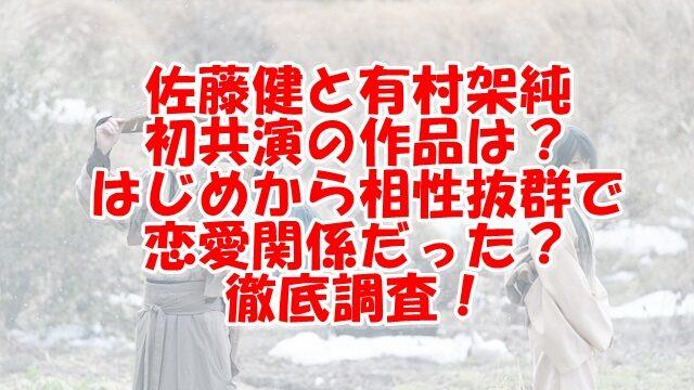佐藤健と有村架純の初共演いつ?相性抜群で恋愛関係って本当?