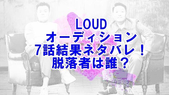LOUDオーディション7話第4ラウンド結果ネタバレ!脱落者は誰?