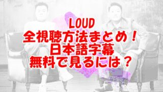 LOUD日本語字幕放送はどこで見れる?無料視聴方法を紹介!