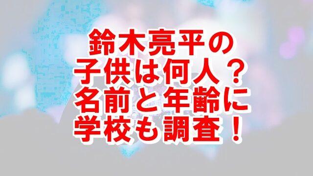 鈴木亮平の子供は何人?名前と年齢に学校も調査!